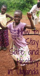 Staying healthy and safe in Uganda is simple, just: 1. Eat the local food. 2. Eat the road side food. 3. Keep hydrated. 4. Take your anti-malarials and sleep under the mosquito net provided for you. 5. No earbuds/ipod while walking along the road. 6. If you see a group of Ugandans running in a particular direction, don't ask questions, run with them. 7. Be respectful. 8. Be street smart. 9. Ignore all the advice you're given by people who have never been to Uganda.